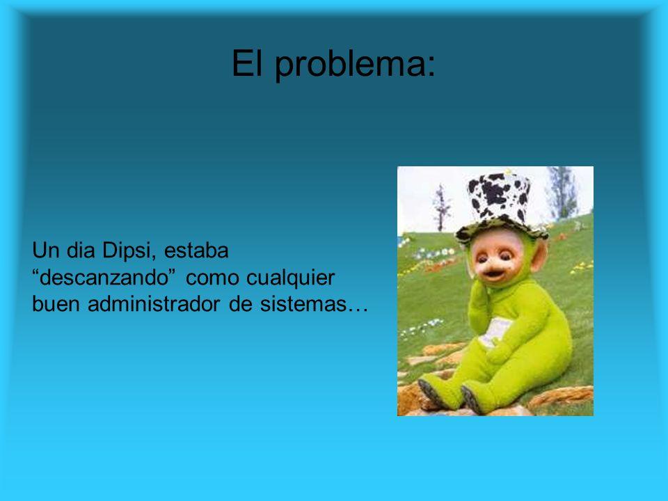 El problema: Un dia Dipsi, estaba descanzando como cualquier buen administrador de sistemas…