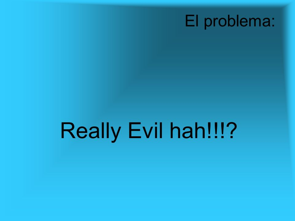 Really Evil hah!!! El problema: