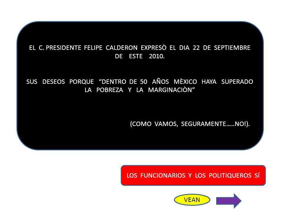 EL C. PRESIDENTE FELIPE CALDERON EXPRESÒ EL DIA 22 DE SEPTIEMBRE DE ESTE 2010. SUS DESEOS PORQUE DENTRO DE 50 AÑOS MÈXICO HAYA SUPERADO LA POBREZA Y L