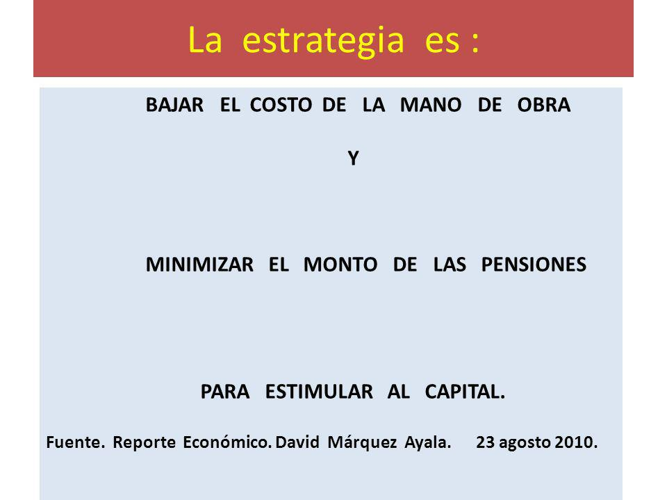 La estrategia es : BAJAR EL COSTO DE LA MANO DE OBRA Y MINIMIZAR EL MONTO DE LAS PENSIONES PARA ESTIMULAR AL CAPITAL. Fuente. Reporte Económico. David