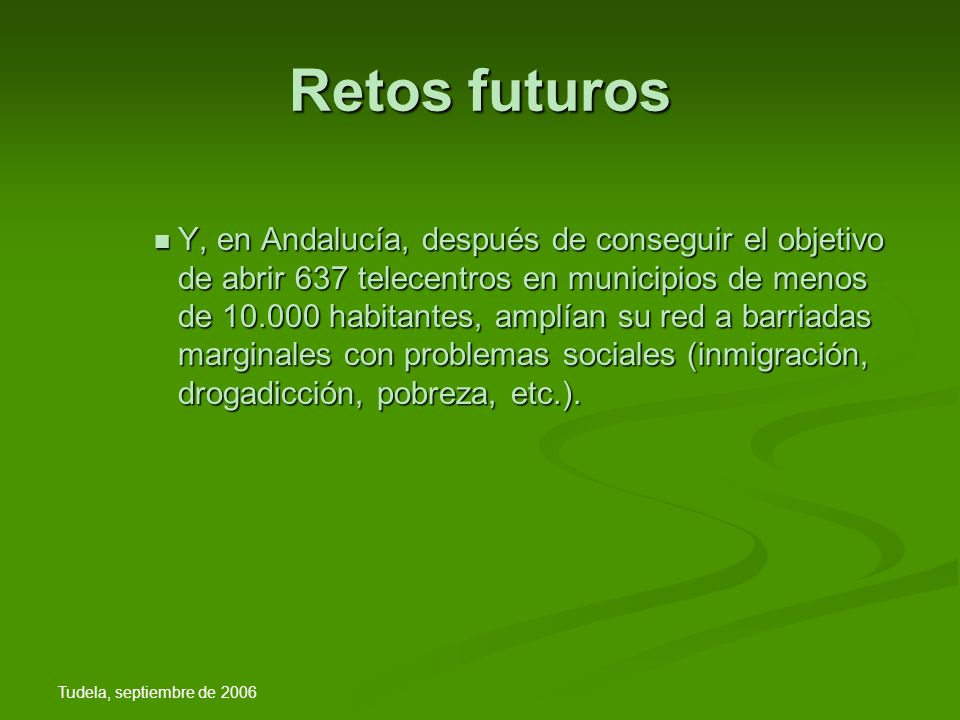 Tudela, septiembre de 2006 Retos futuros Y, en Andalucía, después de conseguir el objetivo de abrir 637 telecentros en municipios de menos de 10.000 habitantes, amplían su red a barriadas marginales con problemas sociales (inmigración, drogadicción, pobreza, etc.).
