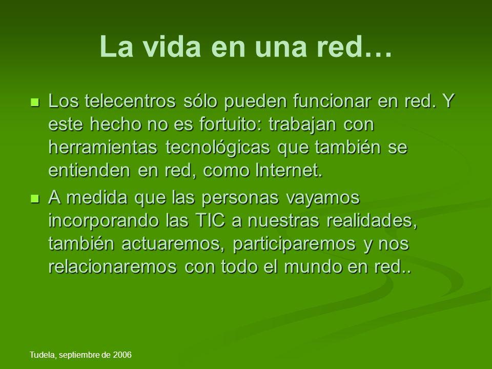 Tudela, septiembre de 2006 La vida en una red… Los telecentros sólo pueden funcionar en red.