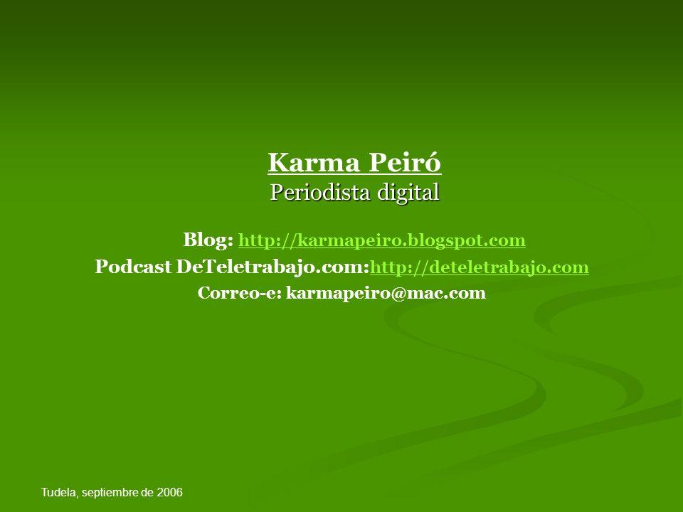 Tudela, septiembre de 2006 Periodista digital Karma Peiró Periodista digital Blog: http://karmapeiro.blogspot.com http://karmapeiro.blogspot.com Podcast DeTeletrabajo.com: http://deteletrabajo.com http://deteletrabajo.com Correo-e: karmapeiro@mac.com