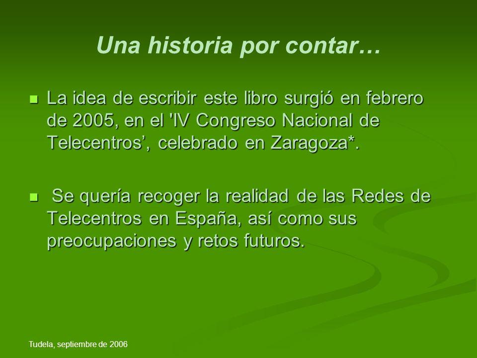 Tudela, septiembre de 2006 Una historia por contar… La idea de escribir este libro surgió en febrero de 2005, en el IV Congreso Nacional de Telecentros, celebrado en Zaragoza*.