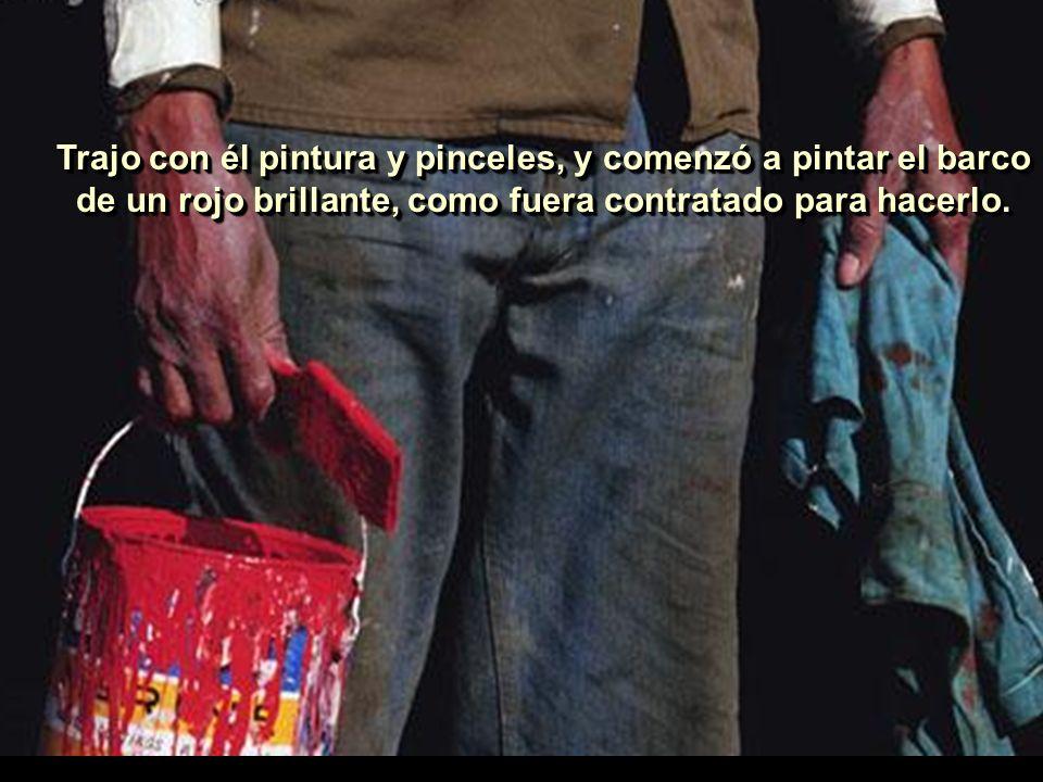 Trajo con él pintura y pinceles, y comenzó a pintar el barco de un rojo brillante, como fuera contratado para hacerlo..