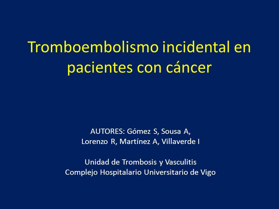Tromboembolismo incidental en pacientes con cáncer AUTORES: Gómez S, Sousa A, Lorenzo R, Martínez A, Villaverde I Unidad de Trombosis y Vasculitis Com
