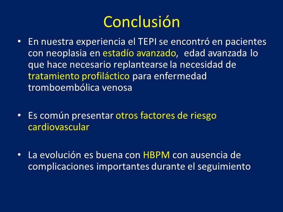Conclusión En nuestra experiencia el TEPI se encontró en pacientes con neoplasia en estadío avanzado, edad avanzada lo que hace necesario replantearse