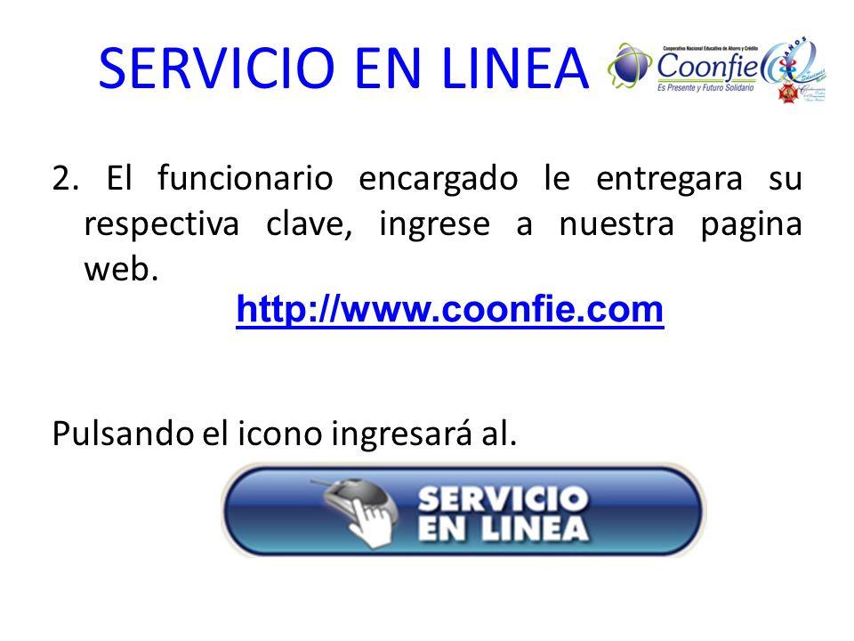 SERVICIO EN LINEA 2. El funcionario encargado le entregara su respectiva clave, ingrese a nuestra pagina web. Pulsando el icono ingresará al. http://w