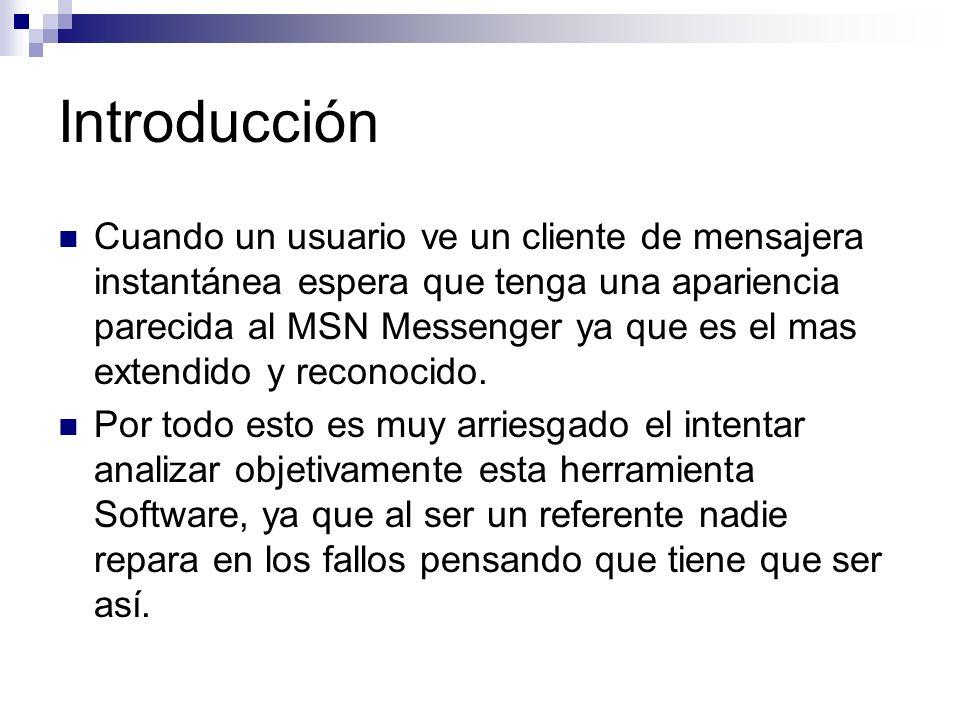 Introducción Cuando un usuario ve un cliente de mensajera instantánea espera que tenga una apariencia parecida al MSN Messenger ya que es el mas extendido y reconocido.