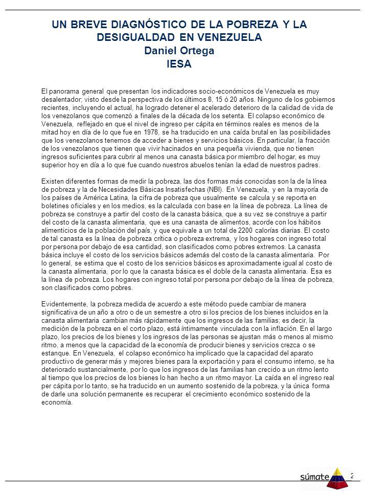 27 UN BREVE DIAGNÓSTICO DE LA POBREZA Y LA DESIGUALDAD EN VENEZUELA Daniel Ortega IESA El panorama general que presentan los indicadores socio-económicos de Venezuela es muy desalentador; visto desde la perspectiva de los últimos 8, 15 ó 20 años.