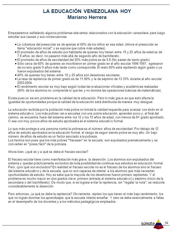 54 LA EDUCACIÓN VENEZOLANA HOY Mariano Herrera Empezaremos se ñ alando algunos problemas relevantes relacionados con la educaci ó n venezolana para luego estudiar sus causas y sus consecuencias.
