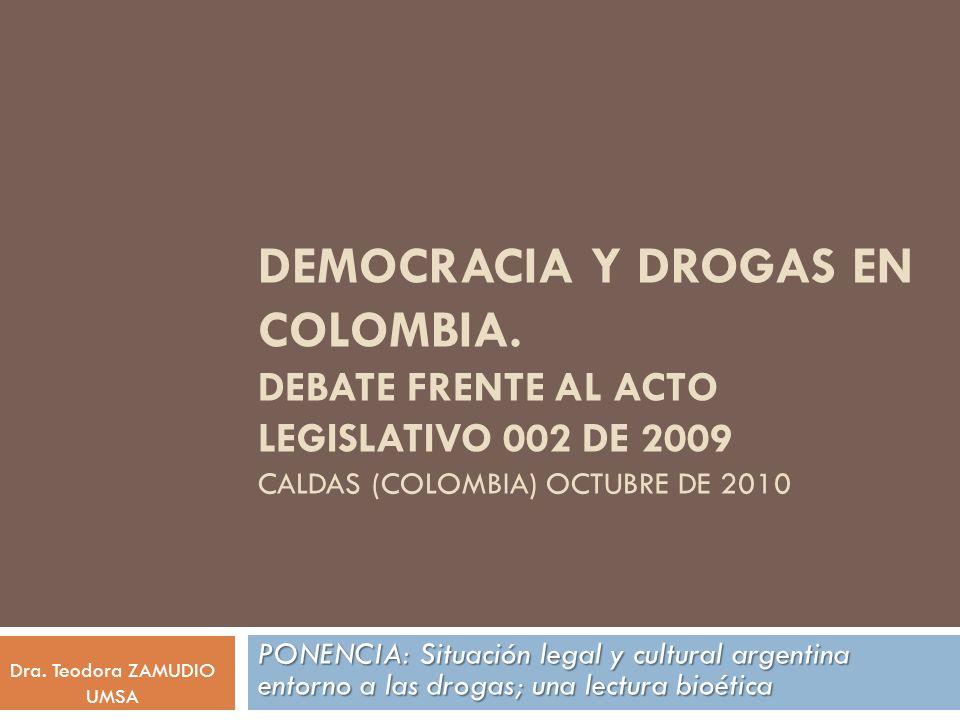 DEMOCRACIA Y DROGAS EN COLOMBIA. DEBATE FRENTE AL ACTO LEGISLATIVO 002 DE 2009 CALDAS (COLOMBIA) OCTUBRE DE 2010 PONENCIA: Situación legal y cultural