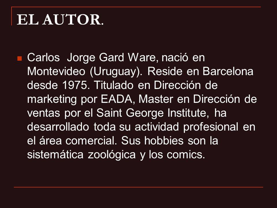 EL AUTOR. Carlos Jorge Gard Ware, nació en Montevideo (Uruguay). Reside en Barcelona desde 1975. Titulado en Dirección de marketing por EADA, Master e