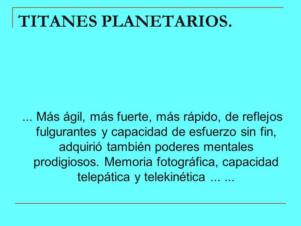 TITANES PLANETARIOS.... Más ágil, más fuerte, más rápido, de reflejos fulgurantes y capacidad de esfuerzo sin fin, adquirió también poderes mentales p