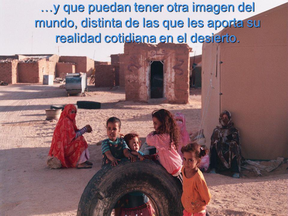 …y que puedan tener otra imagen del mundo, distinta de las que les aporta su realidad cotidiana en el desierto.