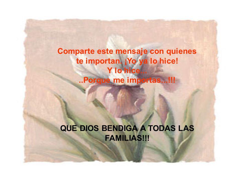 Comparte este mensaje con quienes te importan. ¡Yo ya lo hice! Y lo hice.....Porque me importas...!!! QUE DIOS BENDIGA A TODAS LAS FAMILIAS!!!