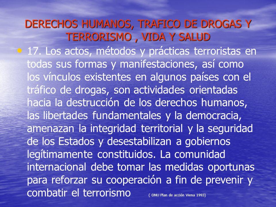 DERECHOS HUMANOS, TRAFICO DE DROGAS Y TERRORISMO, VIDA Y SALUD 17. Los actos, métodos y prácticas terroristas en todas sus formas y manifestaciones, a