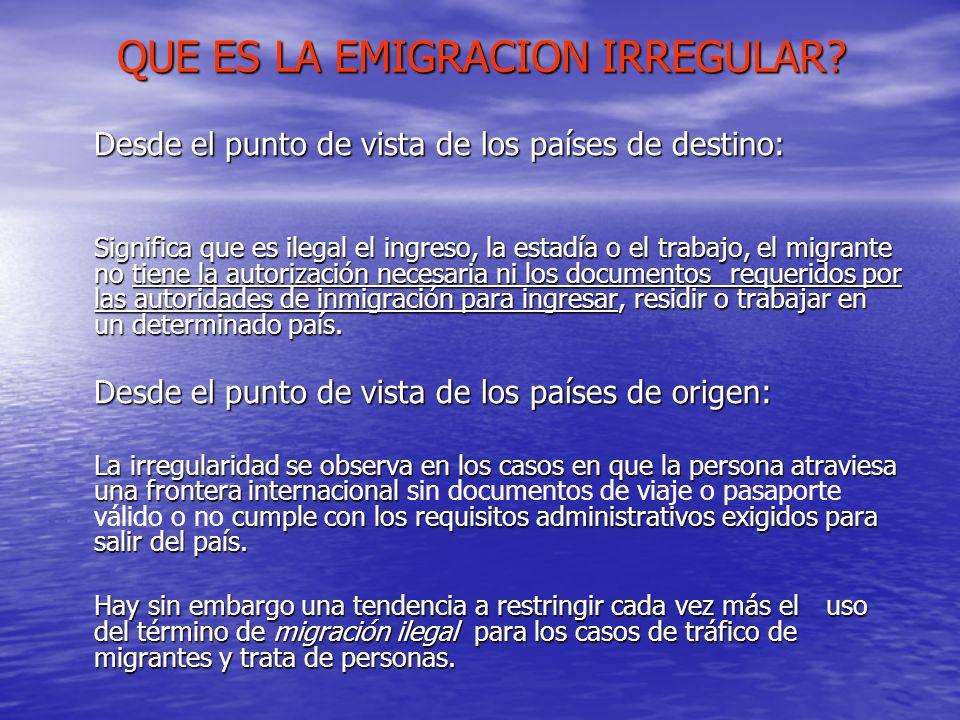 QUE ES LA EMIGRACION IRREGULAR? Desde el punto de vista de los países de destino: Significa que es ilegal el ingreso, la estadía o el trabajo, el migr