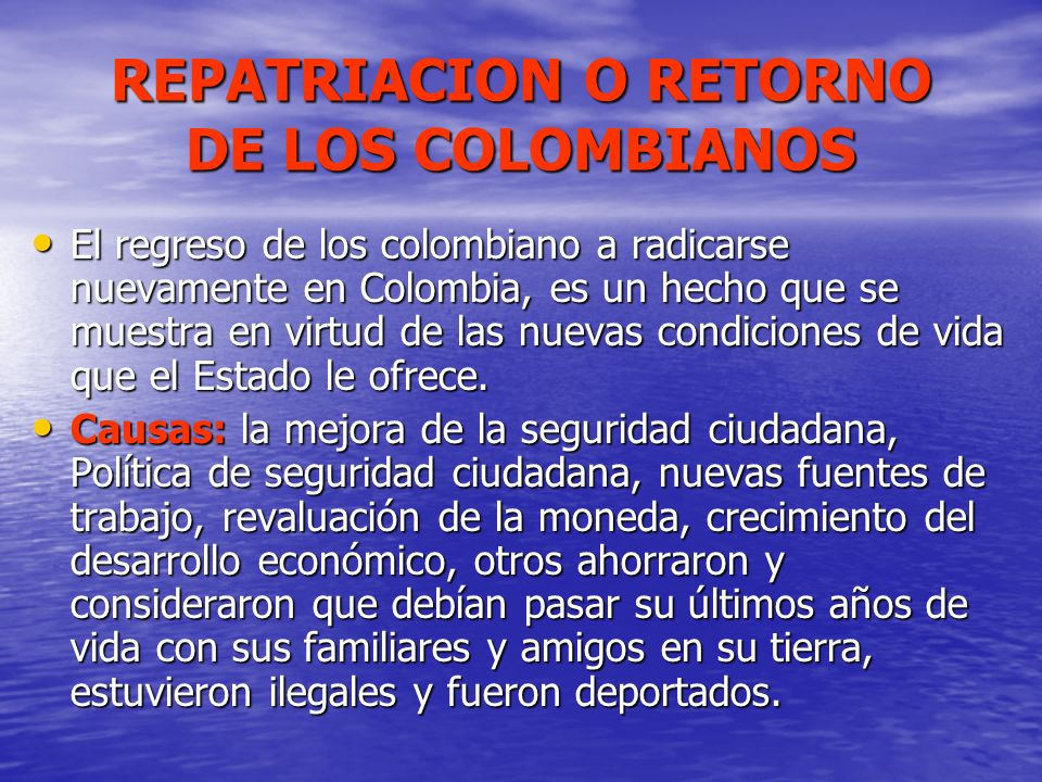 REPATRIACION O RETORNO DE LOS COLOMBIANOS El regreso de los colombiano a radicarse nuevamente en Colombia, es un hecho que se muestra en virtud de las