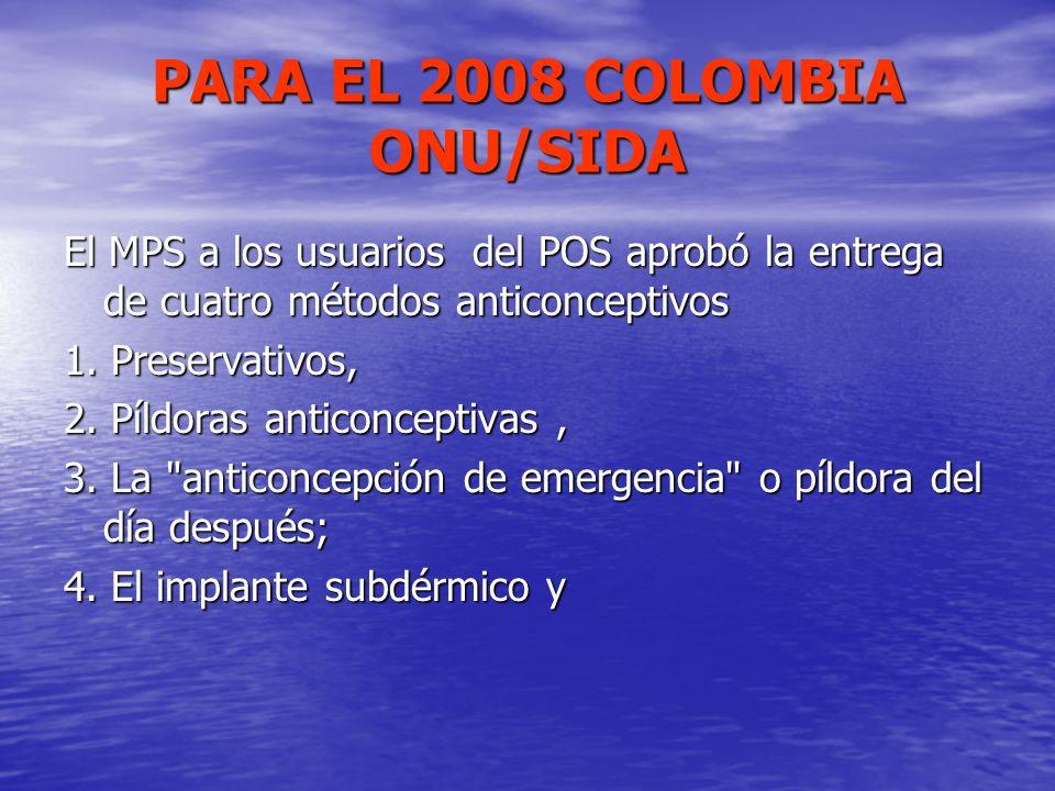 PARA EL 2008 COLOMBIA ONU/SIDA El MPS a los usuarios del POS aprobó la entrega de cuatro métodos anticonceptivos 1. Preservativos, 2. Píldoras anticon