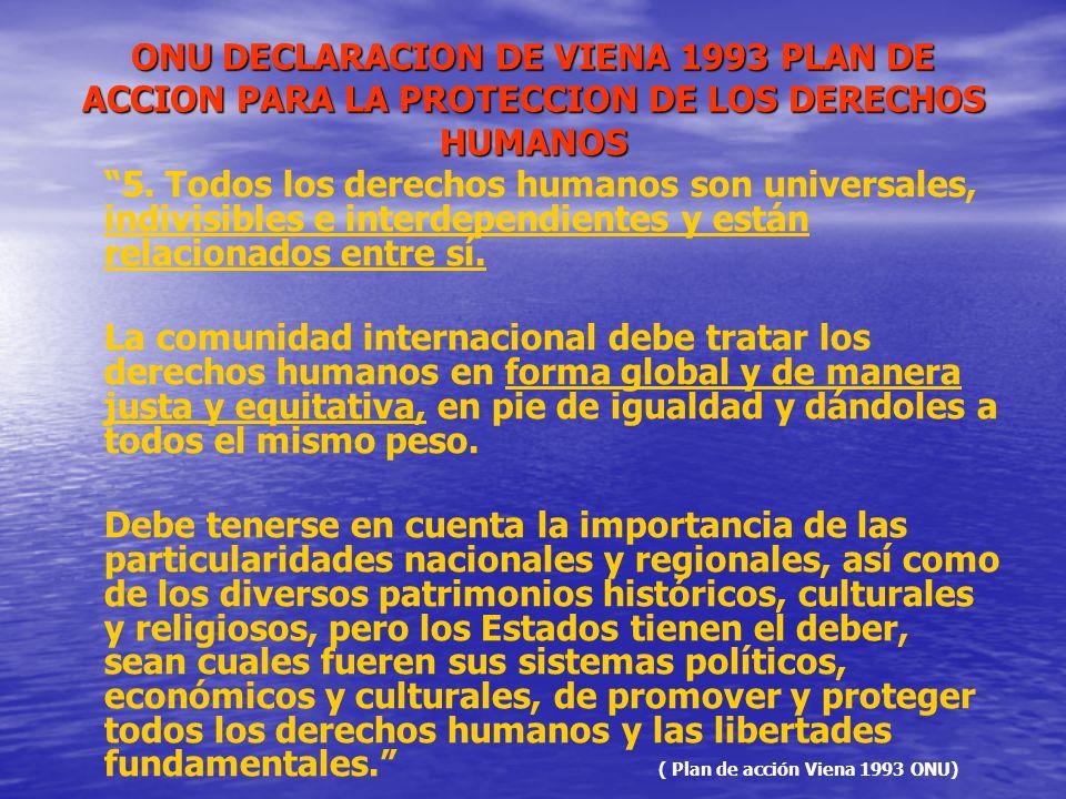 ONU DECLARACION DE VIENA 1993 PLAN DE ACCION PARA LA PROTECCION DE LOS DERECHOS HUMANOS 5. Todos los derechos humanos son universales, indivisibles e