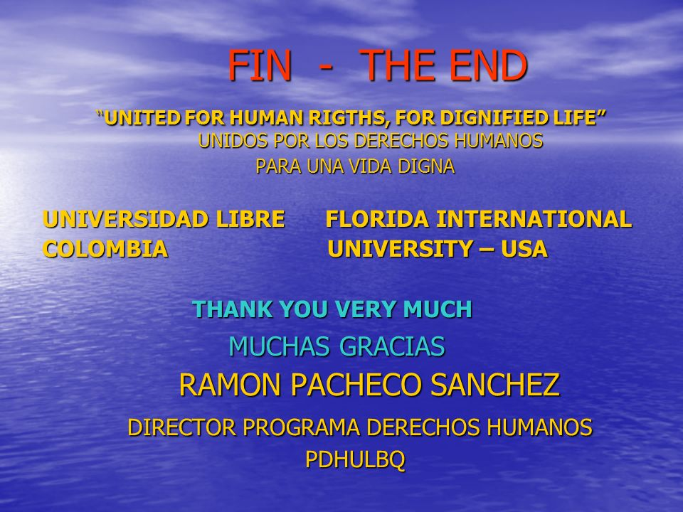 FIN - THE END FIN - THE END UNITED FOR HUMAN RIGTHS, FOR DIGNIFIED LIFE UNIDOS POR LOS DERECHOS HUMANOSUNITED FOR HUMAN RIGTHS, FOR DIGNIFIED LIFE UNIDOS POR LOS DERECHOS HUMANOS PARA UNA VIDA DIGNA PARA UNA VIDA DIGNA UNIVERSIDAD LIBRE FLORIDA INTERNATIONAL COLOMBIA UNIVERSITY – USA THANK YOU VERY MUCH THANK YOU VERY MUCH MUCHAS GRACIAS MUCHAS GRACIAS RAMON PACHECO SANCHEZ DIRECTOR PROGRAMA DERECHOS HUMANOS DIRECTOR PROGRAMA DERECHOS HUMANOS PDHULBQ PDHULBQ