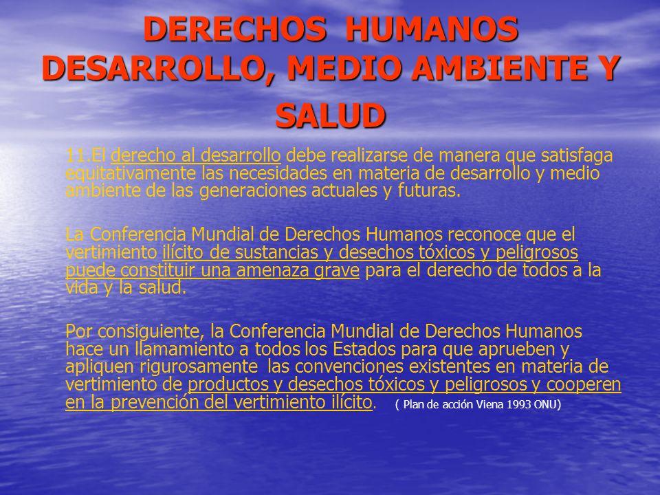 DERECHOS HUMANOS DESARROLLO, MEDIO AMBIENTE Y SALUD 11.El derecho al desarrollo debe realizarse de manera que satisfaga equitativamente las necesidade