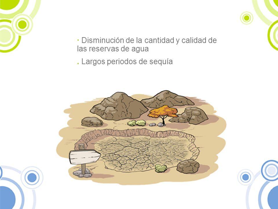 · Disminución de la cantidad y calidad de las reservas de agua. Largos periodos de sequía