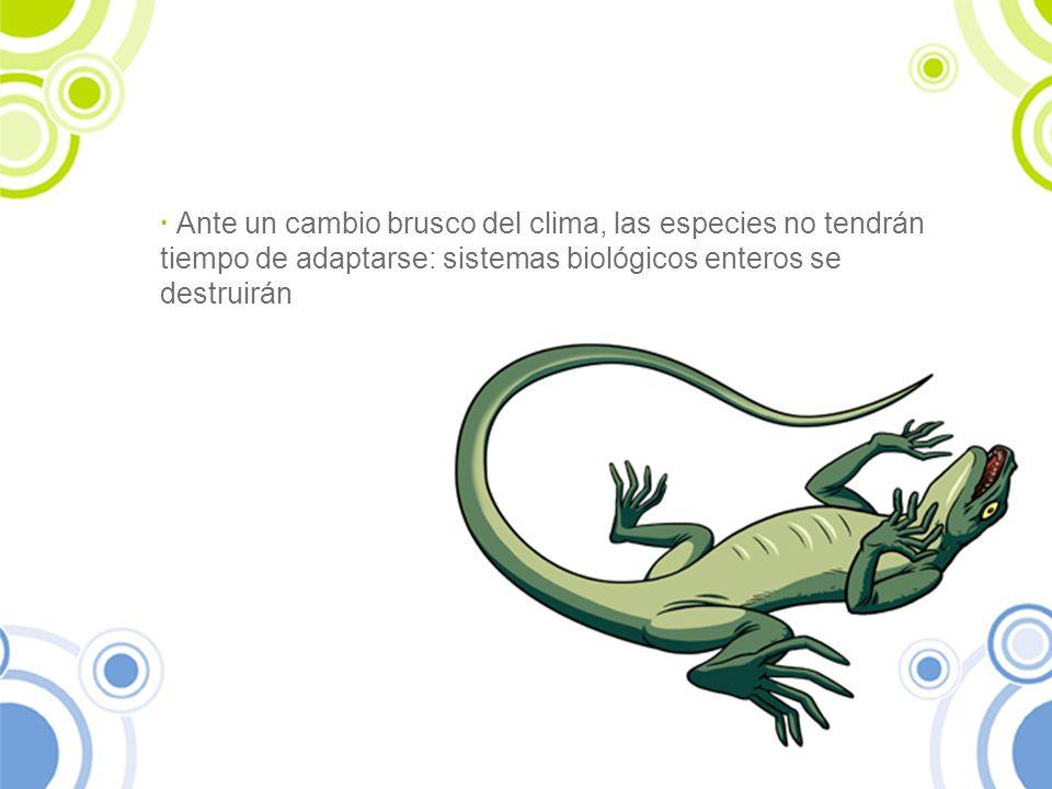 · Ante un cambio brusco del clima, las especies no tendrán tiempo de adaptarse: sistemas biológicos enteros se destruirán