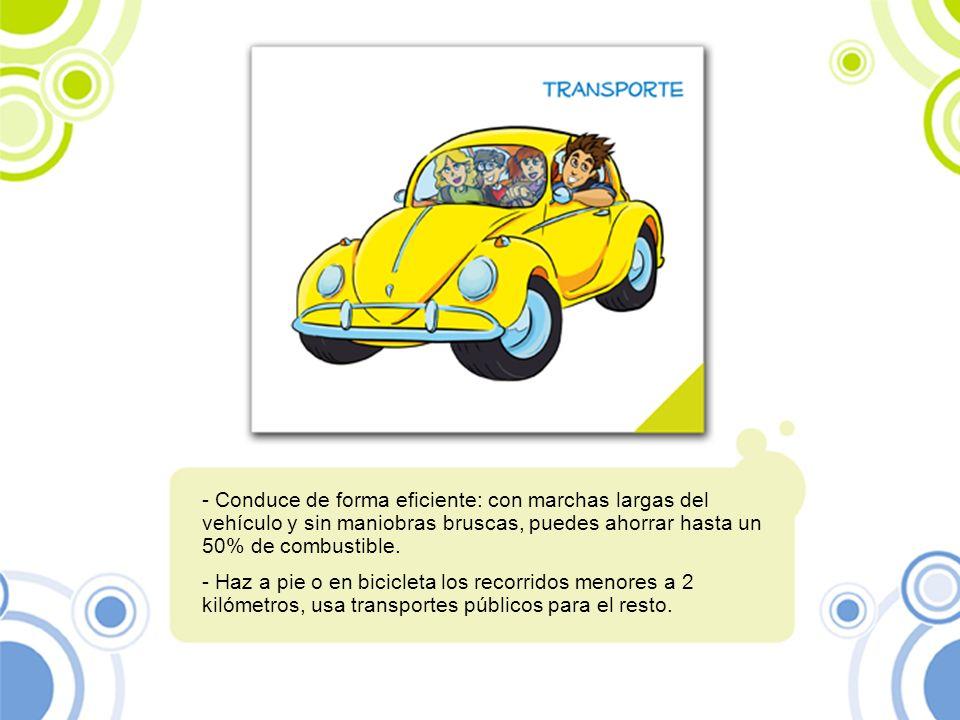 - Conduce de forma eficiente: con marchas largas del vehículo y sin maniobras bruscas, puedes ahorrar hasta un 50% de combustible. - Haz a pie o en bi