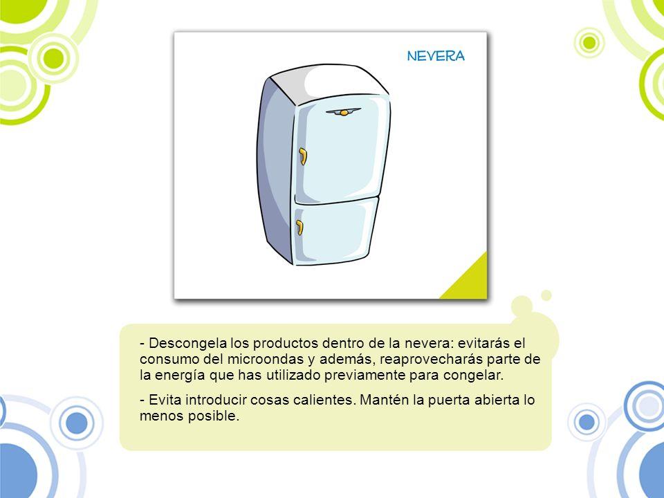 - Descongela los productos dentro de la nevera: evitarás el consumo del microondas y además, reaprovecharás parte de la energía que has utilizado prev