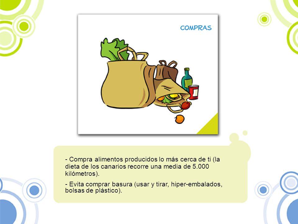 - Compra alimentos producidos lo más cerca de ti (la dieta de los canarios recorre una media de 5.000 kilómetros). - Evita comprar basura (usar y tira