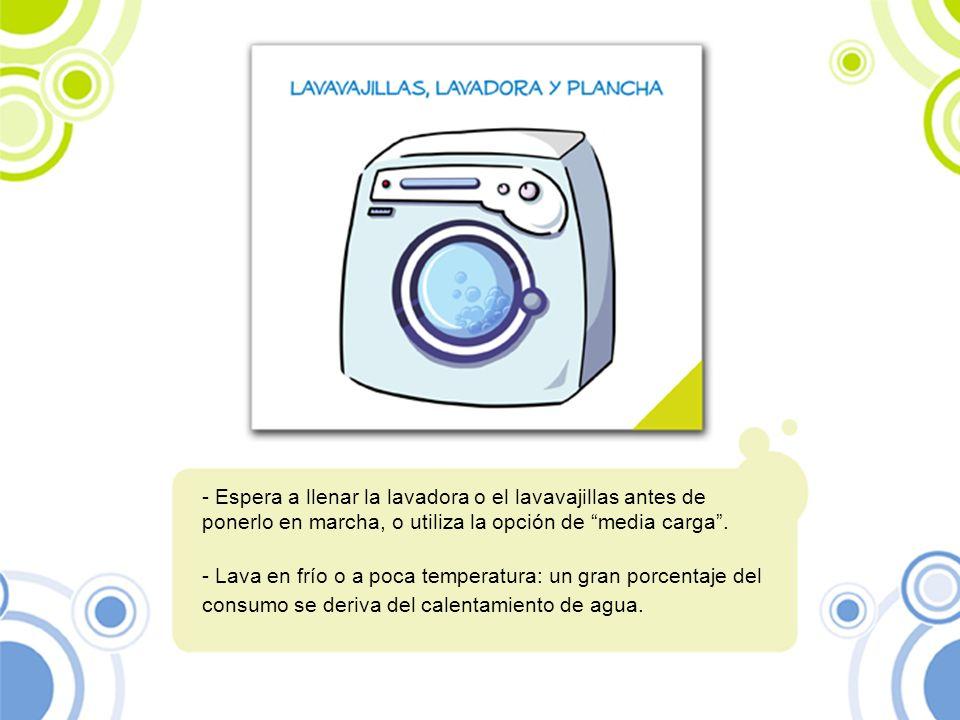 - Espera a llenar la lavadora o el lavavajillas antes de ponerlo en marcha, o utiliza la opción de media carga. - Lava en frío o a poca temperatura: u