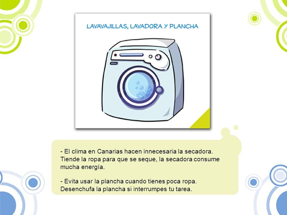 - El clima en Canarias hacen innecesaria la secadora. Tiende la ropa para que se seque, la secadora consume mucha energía. - Evita usar la plancha cua