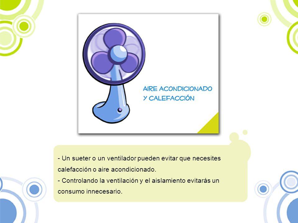 - Un sueter o un ventilador pueden evitar que necesites calefacción o aire acondicionado. - Controlando la ventilación y el aislamiento evitarás un co