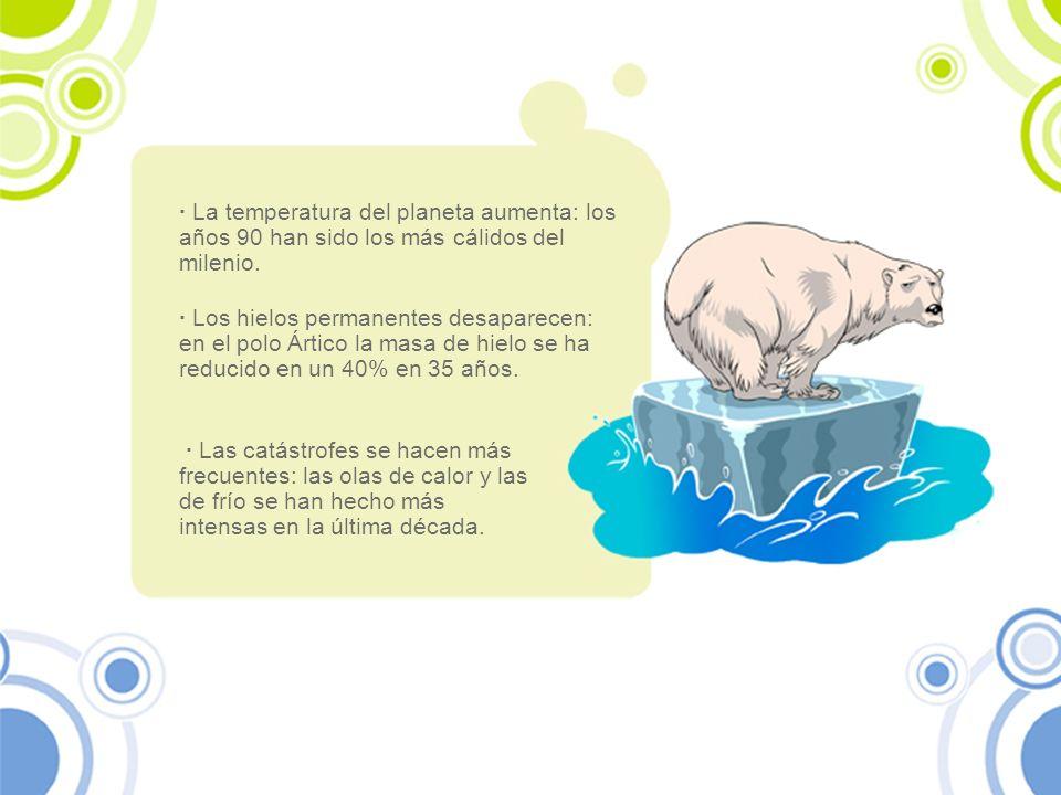 · La temperatura del planeta aumenta: los años 90 han sido los más cálidos del milenio. · Los hielos permanentes desaparecen: en el polo Ártico la mas