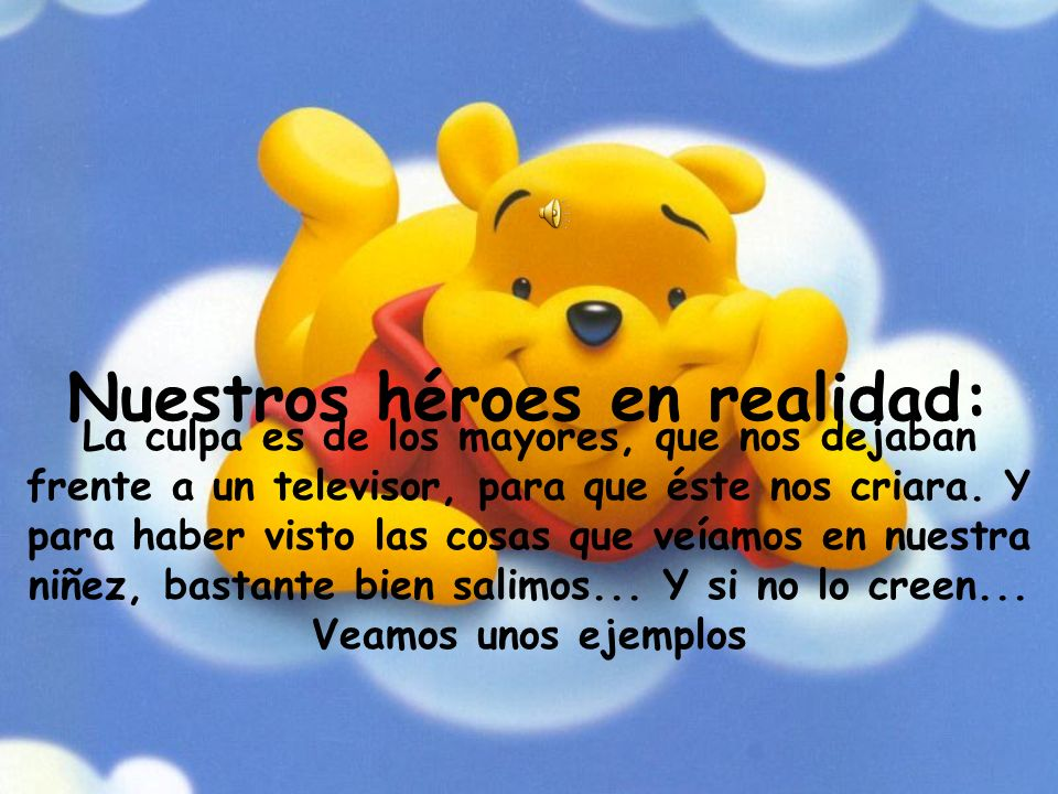 Nuestros héroes en realidad: La culpa es de los mayores, que nos dejaban frente a un televisor, para que éste nos criara.
