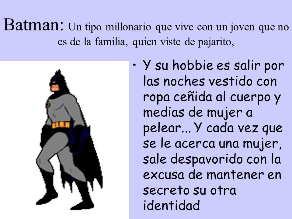 Batman: Un tipo millonario que vive con un joven que no es de la familia, quien viste de pajarito, Y su hobbie es salir por las noches vestido con ropa ceñida al cuerpo y medias de mujer a pelear...
