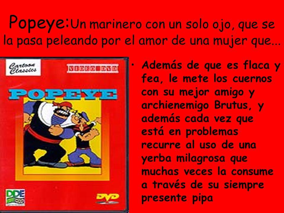 Popeye: Un marinero con un solo ojo, que se la pasa peleando por el amor de una mujer que...