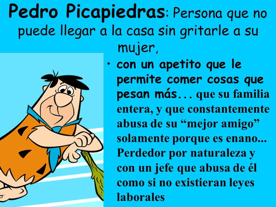 Pedro Picapiedras : Persona que no puede llegar a la casa sin gritarle a su mujer, con un apetito que le permite comer cosas que pesan más...