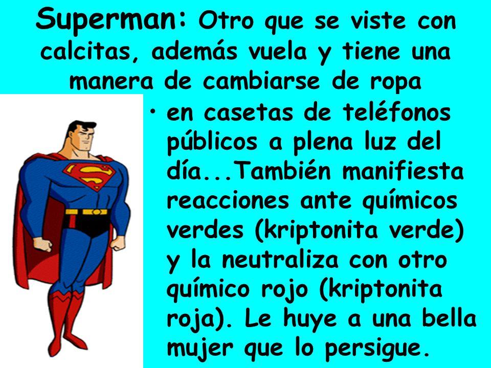 Superman: Otro que se viste con calcitas, además vuela y tiene una manera de cambiarse de ropa en casetas de teléfonos públicos a plena luz del día...También manifiesta reacciones ante químicos verdes (kriptonita verde) y la neutraliza con otro químico rojo (kriptonita roja).