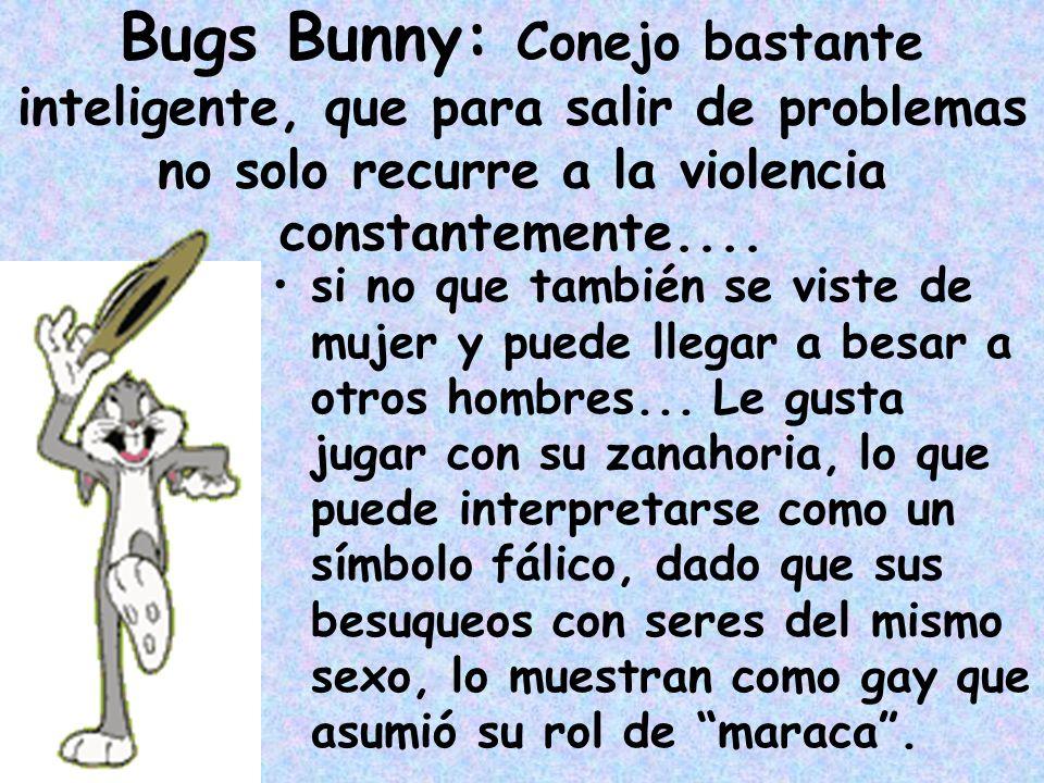 Bugs Bunny: Conejo bastante inteligente, que para salir de problemas no solo recurre a la violencia constantemente....