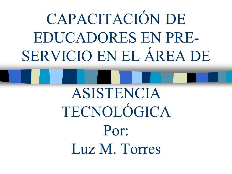 CAPACITACIÓN DE EDUCADORES EN PRE- SERVICIO EN EL ÁREA DE ASISTENCIA TECNOLÓGICA Por: Luz M. Torres