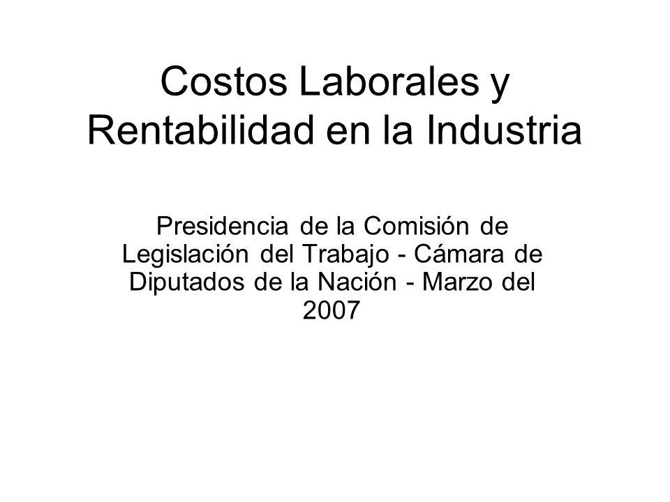 Costos Laborales y Rentabilidad en la Industria Presidencia de la Comisión de Legislación del Trabajo - Cámara de Diputados de la Nación - Marzo del 2007