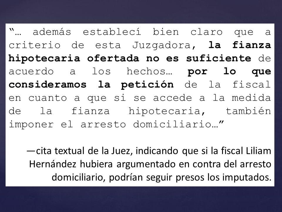 … además establecí bien claro que a criterio de esta Juzgadora, la fianza hipotecaria ofertada no es suficiente de acuerdo a los hechos… por lo que consideramos la petición de la fiscal en cuanto a que si se accede a la medida de la fianza hipotecaria, también imponer el arresto domiciliario… cita textual de la Juez, indicando que si la fiscal Liliam Hernández hubiera argumentado en contra del arresto domiciliario, podrían seguir presos los imputados.