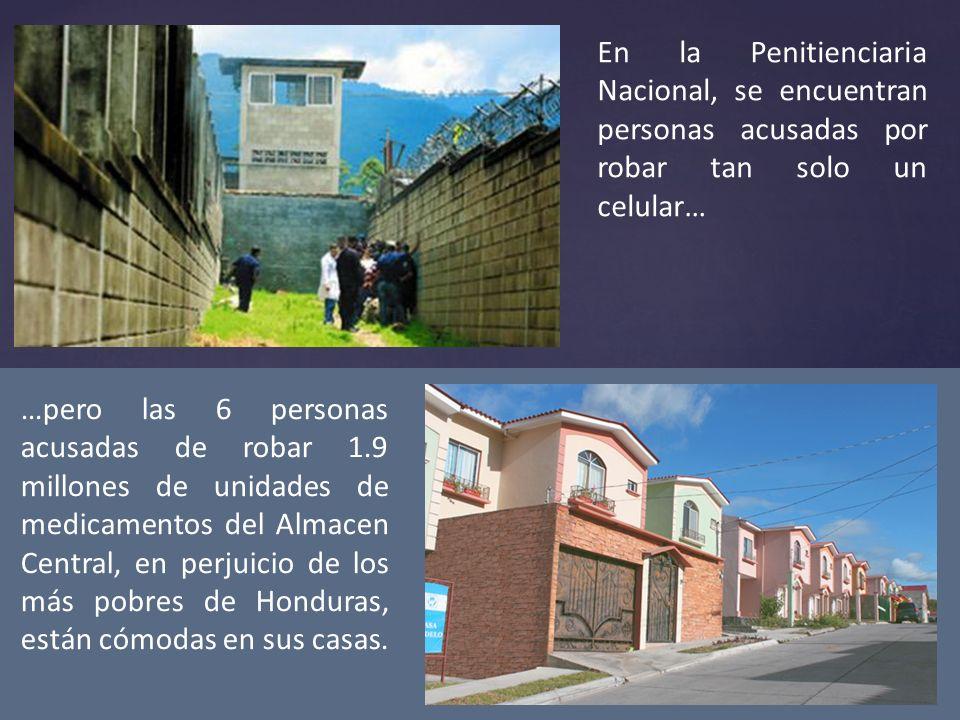 En la Penitienciaria Nacional, se encuentran personas acusadas por robar tan solo un celular… …pero las 6 personas acusadas de robar 1.9 millones de unidades de medicamentos del Almacen Central, en perjuicio de los más pobres de Honduras, están cómodas en sus casas.