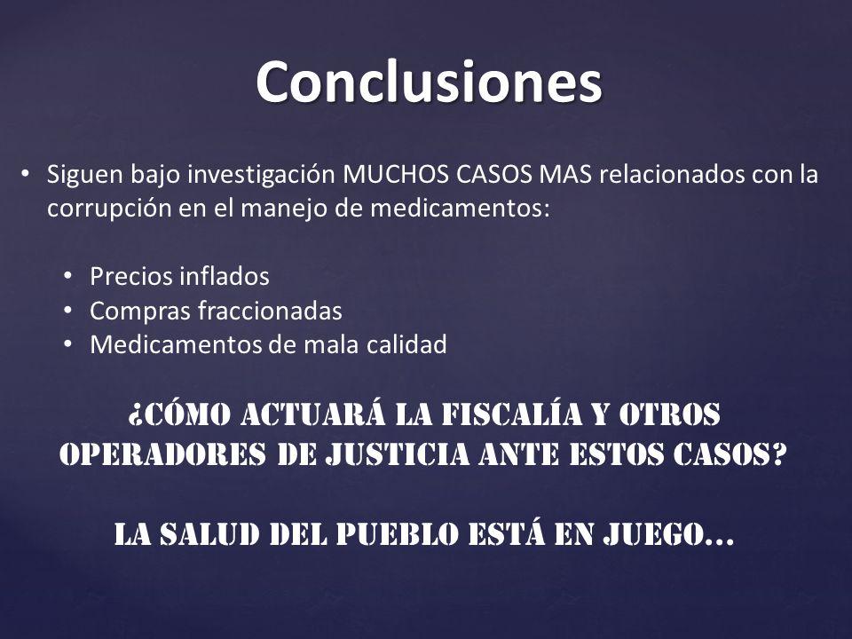Conclusiones Siguen bajo investigación MUCHOS CASOS MAS relacionados con la corrupción en el manejo de medicamentos: Precios inflados Compras fraccionadas Medicamentos de mala calidad ¿Cómo actuará la Fiscalía y otros operadores de justicia ante estos casos.