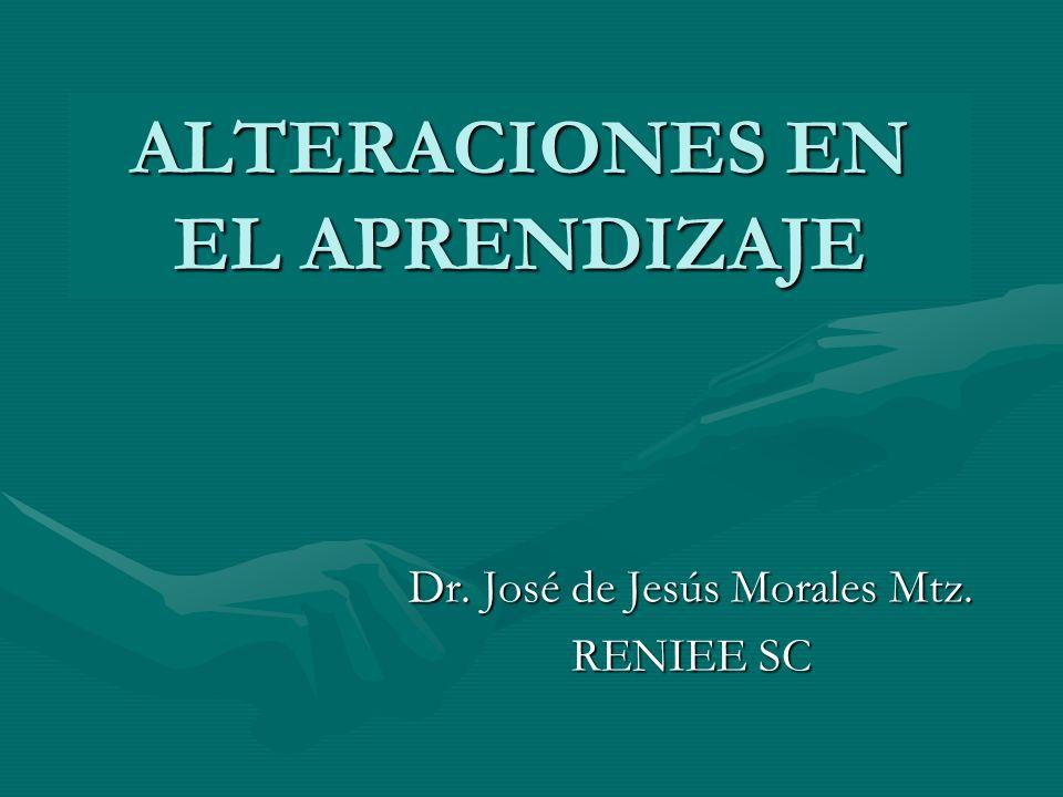 ALTERACIONES EN EL APRENDIZAJE Dr. José de Jesús Morales Mtz. RENIEE SC