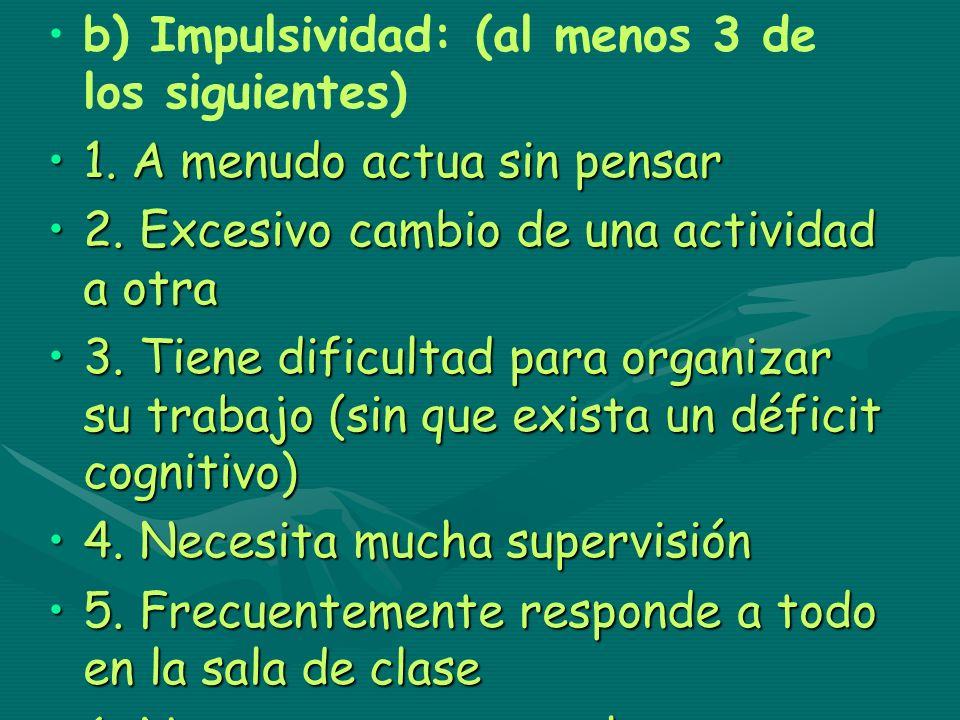 b) Impulsividad: (al menos 3 de los siguientes) 1. A menudo actua sin pensar1. A menudo actua sin pensar 2. Excesivo cambio de una actividad a otra2.
