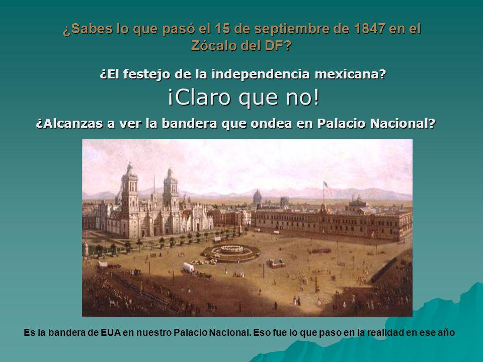 ¿Sabes lo que pasó el 15 de septiembre de 1847 en el Zócalo del DF? ¿El festejo de la independencia mexicana? ¡Claro que no! ¿Alcanzas a ver la bander
